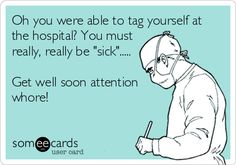 Oh you were able to tag yourself at the hospital? You must really, really be 'sick'..... Get well soon attention whore!