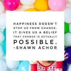 """""""Happiness doesn't stop us from change. It gives us a belief that change is actually possible."""" Shawn Achor : @shopsweetlulu"""