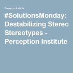 #SolutionsMonday: Destabilizing Stereotypes - Perception Institute