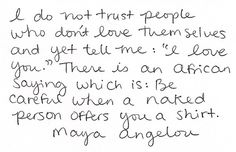 """I do not trust people who don't love themselves and yet tell me: """"I love you."""" There is an African saying which is: Be careful when a naked person offers you a shirt."""
