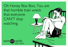 Oh Honey Boo Boo, You are that horrible train wreck that everyone CAN'T stop watching.