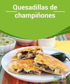 Quesadillas de champiñones Puedes añadir el queso que más te guste a las quesadillas, siempre que se derrita fácilmente y no le reste protagonismo al sabor del champiñón