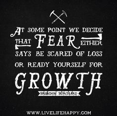 At some point we decide that FEAR either says be scared of loss or ready yourself for GROWTH. - Brendon Burchard