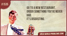 Go to a new restaurant. Order something you've never had. It's disgusting.