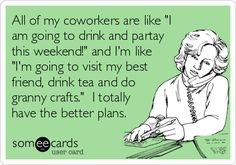 All of my coworkers are like 'I am going to drink and partay this weekend!' and I'm like 'I'm going to visit my best friend, drink tea and do granny crafts.' I totally have the better plans.