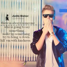 Kill them with kindness .-justin bieber one of the best things he has ever said