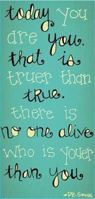 """""""Today you are you. That is truer than true. There is no one alive. Who is youer than you."""" - Dr. Seuss quote"""