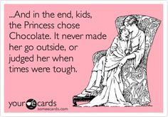 ...And in the end, kids, the Princess chose Chocolate. It never made her go outside, or judged her when times were tough.