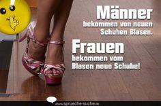 Männer bekommen von neuen Schuhen Blasen. Frauen bekommen vom Blasen neue Schuhe!