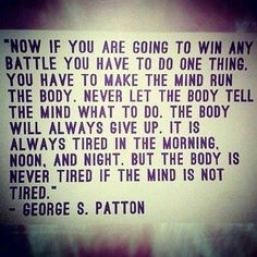 """Now, if you are going to win any battle you have to do one thing. You have to make the mind run the body. Never let the body tell the mind what to do. The body will always give up. It is always tired in the morning, noon and night. But the body is never tired if the mind is not tired."" - George S. Patton RunItOut.com"