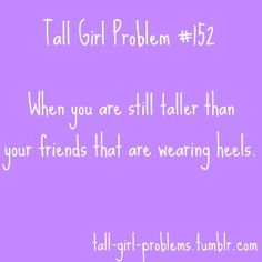 i was in charmin charlies with my friend, she tried on like 8 in heels and was still shorter than me!!gotta lov/hate bein tall