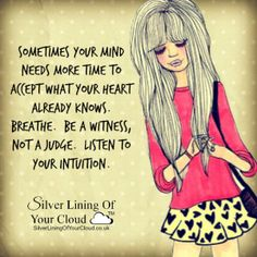 Sometimes your mind needs more time to accept what your heart already knows. Breathe. Be a witness, not a judge. Listen to your intuition...._More fantastic quotes on: https://www.facebook.com/SilverLiningOfYourCloud  _Follow my Quote Blog on: http://silverliningofyourcloud.wordpress.com/