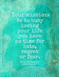"""""""Your mission: Be so busy loving your life, you have no time for hate, regret, or fear."""" #quotes"""