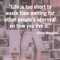 """""""Life is too short to waste time waiting for other people's approval on how you live it."""" - Steve Maraboli #quote"""