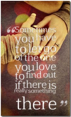 Sometimes you have to let go of the one you love to find out if there is really something there  More at Quotes Garden http://zardeve.tumblr.com/