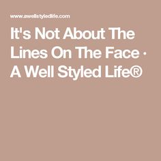 It's Not About The Lines On The Face · A Well Styled Life®