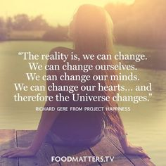 """The reality is, we can change. We can change ourselves. We can change our minds. We can change our hearts… and therefore the Universe changes."" — Richard Gere from Project Happiness   http://www.fmtv.com/watch/project-happiness"