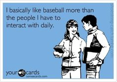 I basically like baseball more than the people I have to interact with daily.