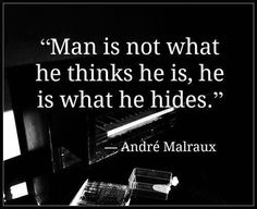 Man is not what he thinks he is, he is what he hides. --Andre Malraux