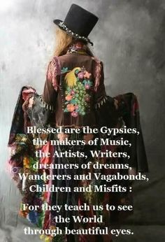 """""""Blessed are the Gypsies,  the makers of Music,  the Artists, Writers,  Dreamers of dreams, Wanderers and Vagabonds,  Children and Misfits: For they teach us to see the World through beautiful eyes."""""""