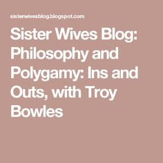 Sister Wives Blog: Philosophy and Polygamy: Ins and Outs, with Troy Bowles