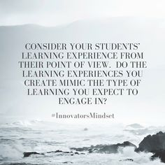 Consider your students' learning experience from their point of view. Do the learning experiences you create mimic the type of learning you expect to engage in-