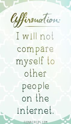 #Affirmation:  I will not compare myself to other people on the internet.