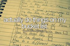 Bucket List:Actually do this shit. To actually do the stuff on my bucket list would be the best thing out of all this.
