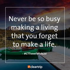 """Never be so busy making a living that you forget to make a life."" #CTTravelWishList #CTTravelQuotes"