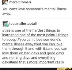 feisty person and if you think you can 'love away' my mental illnesses and other uncontrollable 'flaws' I will slash your throat. I have worked hard to love myself the way I am and I won't let anyone, friend or family, ruin that. Mbti, Angst Quotes, Dissociation, A Silent Voice, Hard To Love, Hard Work, Mental Disorders, Faith In Humanity, Mental Health Awareness