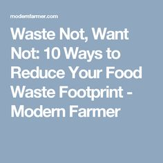 Waste Not, Want Not: 10 Ways to Reduce Your Food Waste Footprint - Modern Farmer
