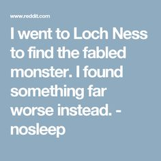 I went to Loch Ness to find the fabled monster. I found something far worse instead. - nosleep