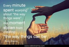 """Every minute spent worrying about """"the way things were"""" is a moment stolen from creating """"the way things can be."""""""
