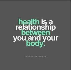 Health is a relationship between you and your body. You must work at it to keep and build a loving one.