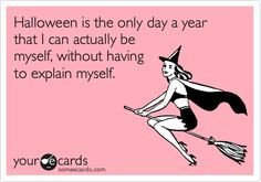 Art Funny Halloween Ecard: Halloween is the only day a year that I can actually be myself, without having to explain myself. makes-me-smile Halloween Quotes, Fall Halloween, Happy Halloween, Halloween Ecards, Halloween Ideas, Halloween Pictures, Halloween Stuff, Funny Cute, Hilarious