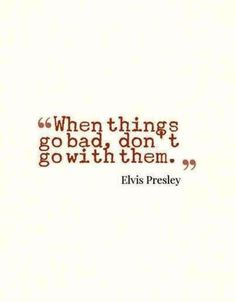 When things go bad, don't go with them. #Elvis #Presley #quotes