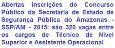 A Secretaria de Estado de Segurança Pública do Amazonas - SSP/AM, divulga edital de abertura de concurso público que visa prover 320 (trezentas e vinte) vagas nos cargos de Técnico de Nível Superior e Assistente Operacional (Nível Médio) do quadro da de pessoal desta Secretaria. Os vencimentos totais serão de R$ 2.764,68 e R$ 1.350,10, respectivamente, por carga horária de trabalho de 30 horas semanais.