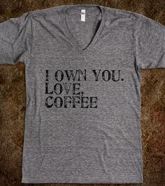 I Own You (Coffee) - Jeans and Tees and Travel and Cakes - Skreened T-shirts, Organic Shirts, Hoodies, Kids Tees, Baby One-Pieces and Tote Bags