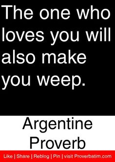 The one who loves you will also make you weep. - Argentine Proverb #proverbs #quotes