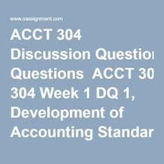 ACCT 304 Discussion Questions  ACCT 304 Week 1 DQ 1, Development of Accounting Standards  ACCT 304 Week 1 DQ 2, Accounting Conceptual Framework  ACCT 304 Week 2 DQ 1, Balance Sheet- Purpose and Uses  ACCT 304 Week 2 DQ 2, Disclosure Notes  ACCT 304 Week 3 DQ 1, Income Statement  ACCT 304 Week 3 DQ 2, Cash-Flow Statement  ACCT 304 Week 4 DQ 1, Revenue Recognition  ACCT 304 Week 4 DQ 2, Time Value of Money Concepts  ACCT 304 Week 5 DQ 1, Cash  ACCT 304 Week 5 DQ 2, Receivables  ACCT 304 Week… Cash Flow Statement, Income Statement, Time Value Of Money, Library Research, Conceptual Framework, Student Success, Final Exams, Week 5, Critical Thinking