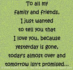 To all my family and friends, I just wanted to tell you that I love you, because yesterday is gone, today's almost over and tomorrow isn't promised...  #Life #lifelessons #lifeadvice #lifequotes #quotesonlife #lifequotesandsayings #family #friends #love #yesterday #gone #today #tomorrow #promised #shareinspirequotes #share #inspire #quotes