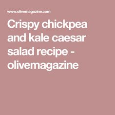 Crispy chickpea and kale caesar salad recipe - olivemagazine