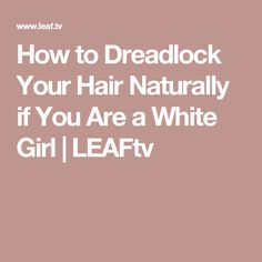 How to Dreadlock Your Hair Naturally if You Are a White Girl | LEAFtv