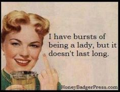 I have bursts of being a lady, but it doesn't last long.