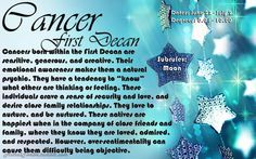 "Cancer First Decan  Degrees: 0.01 – 10.00 Dates: June 22nd – July 2nd Subruler: Moon Cancers born within the First Decan are sensitive, generous, and creative. Their emotional awareness makes them a natural psychic. They have a tendency to ""know"" what others are thinking or feeling. These individuals crave a sense of security and love, and desire close family relationships. They love to nurture, and be nurtured. These natives are happiest when in the company of close friends and family, where they know they are loved, admired, and respected. However, over-sentimentality can cause them difficulty being objective."