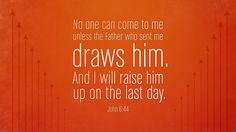 No one can come to me unless the Father who sent me draws him. And I will raise him up on the last day. —John 6:44