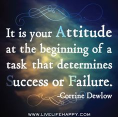 It is your Attitude at the beginning of a task that determines Success or Failure.