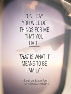 """""""One day you will do things for me that you hate. That is what it means to be family."""" - Jonathan Safran Foer (Everything is Illuminated)"""