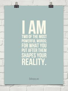 I am. Two of the most powerful words; for what you put after them shapes your reality.