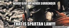 Never Give Up. Never Surrender. This Is Spartan Law!